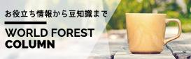 お役立ち情報から豆知識まで「Worldforest コラム」